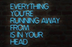 everything you are running away from is in your head